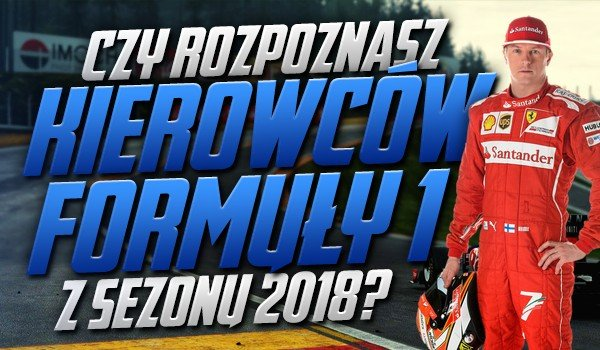 Rozpoznasz kierowców Formuły 1 z sezonu 2018?