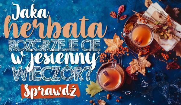 Jaka herbata rozgrzeje Cię w zimny jesienny wieczór?