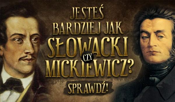 Jesteś bardziej, jak Słowacki czy Mickiewicz?