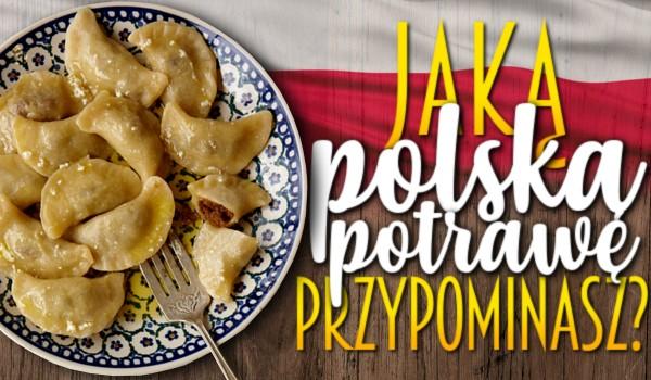Jaką polską potrawę przypominasz?