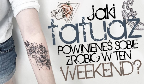 Jaki tatuaż powinieneś zrobić sobie w ten weekend?