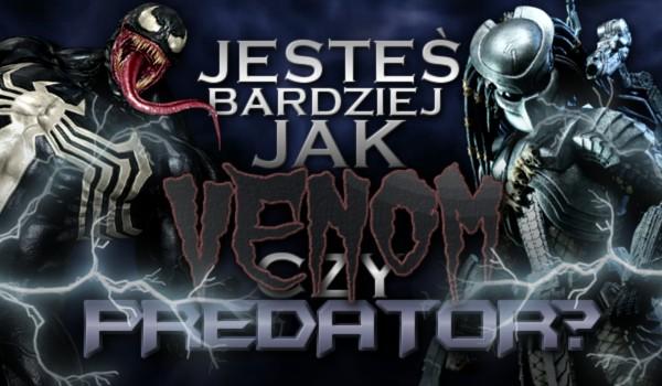 Jesteś bardziej jak Venom czy Predator?