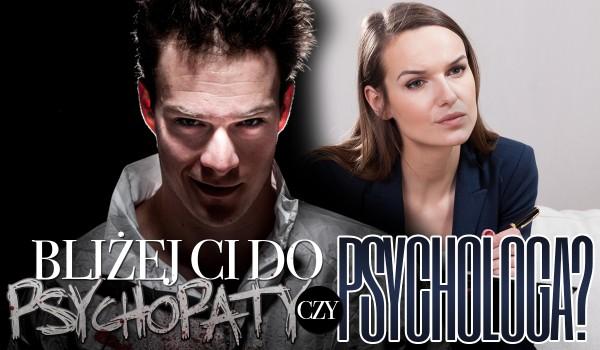 Bliżej Ci do psychologa czy psychopaty?