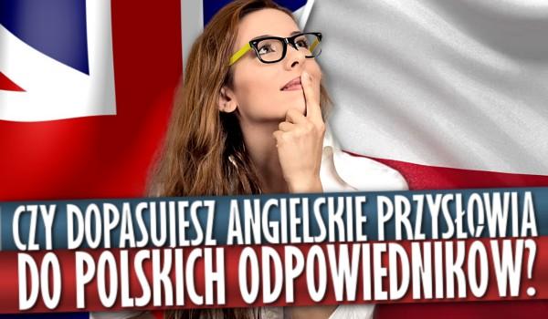 Czy uda Ci się dopasować angielskie przysłowia do polskich odpowiedników?