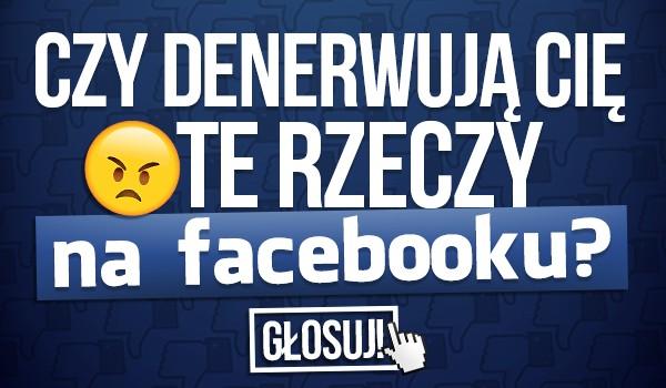 Czy denerwują Cię te rzeczy na Facebooku?