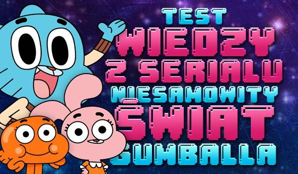 """Test wiedzy z serialu """"Niesamowity Świat Gumballa""""!"""