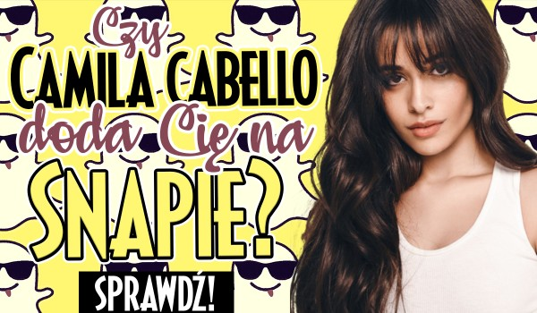 Czy Camila Cabello doda Cię na Snapchacie?
