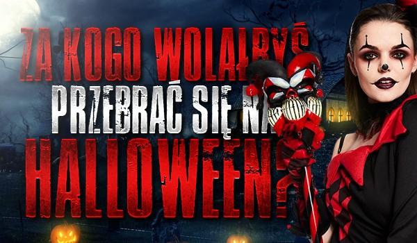 Za kogo wolałbyś się przebrać na Halloween?