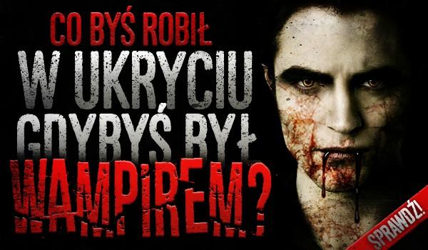 Co byś robił w ukryciu, gdybyś był wampirem?