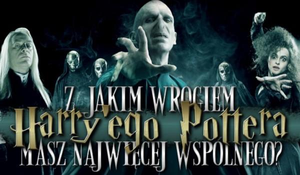 Z jakim wrogiem Harry'ego Pottera masz najwięcej wspólnego?
