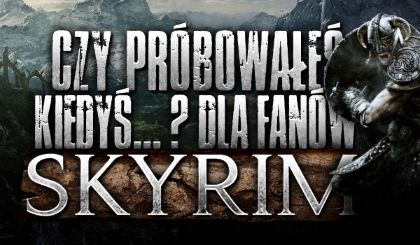 """Pytania z serii """"Czy próbowałeś kiedyś… ?"""" dla fanów """"Skyrima""""!"""