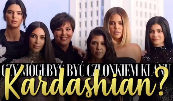Czy mógłbyś być członkiem klanu Kardashian?