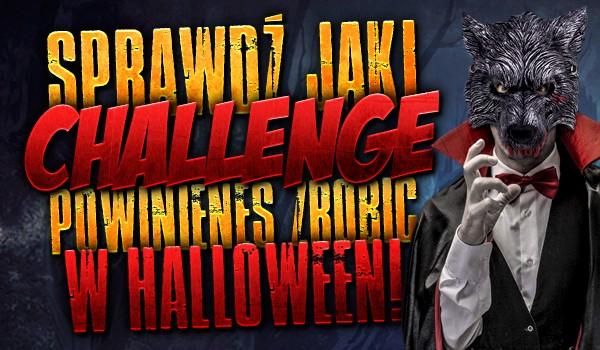 Jaki challenge powinieneś zrobić w Halloween?