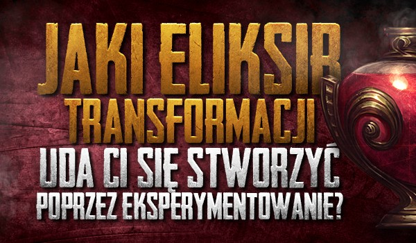 Jaki eliksir transformacji uda Ci się stworzyć poprzez eksperymentowanie? Sprawdź!