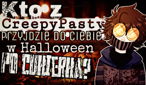 Kto z Creepypast przyjdzie do Ciebie w Halloween po cukierka?