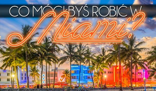Co mógłbyś robić w Miami?