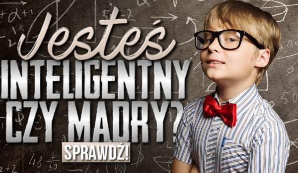 Jesteś inteligentny czy mądry?