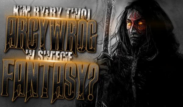 Kim byłby Twój arcywróg w świecie fantasy?