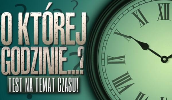 O której godzinie… ?
