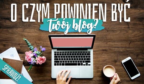 O czym powinien być Twój blog?