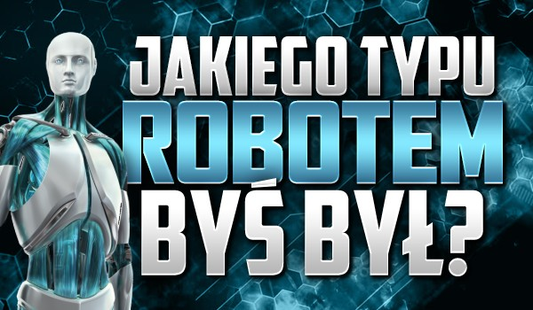 Jakiego typu robotem byś był?