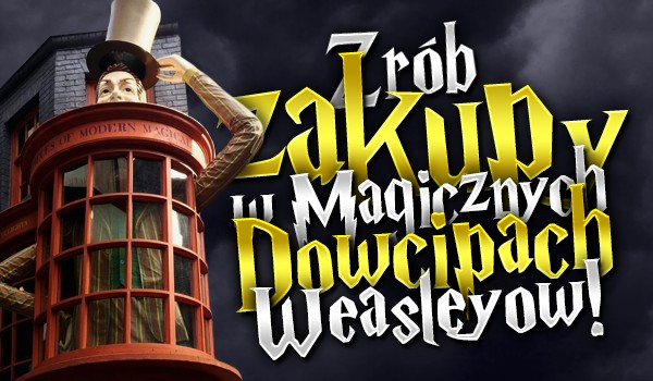 """Zrób zakupy w sklepie """"Magiczne Dowcipy Weasleyów"""" – Głosowanie!"""