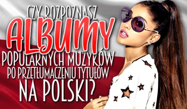 Czy rozpoznasz albumy popularnych muzyków po przetłumaczeniu tytułów na język polski?