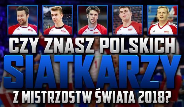 Znasz polskich siatkarzy z Mistrzostw Świata 2018?