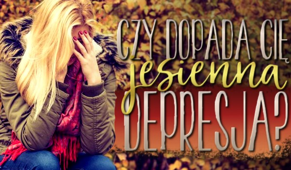 Czy dopada Cię jesienna depresja?