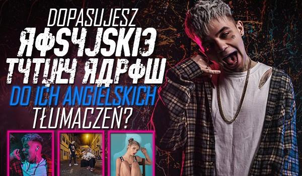 Dopasujesz rosyjskie tytuły rapów do ich angielskich tłumaczeń?