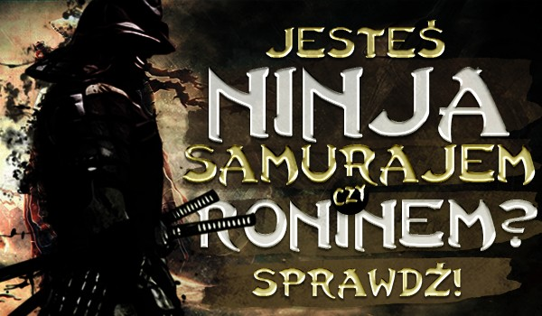 Jesteś ninja, samurajem czy roninem?