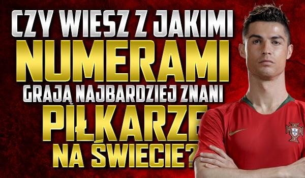 Czy wiesz, z jakimi numerami grają najbardziej znani piłkarze na świecie?