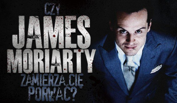 Czy James Moriarty zamierza Cię porwać?