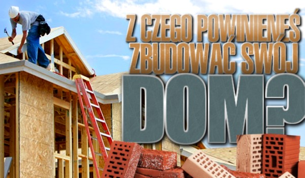 Z czego powinieneś zbudować swój dom?