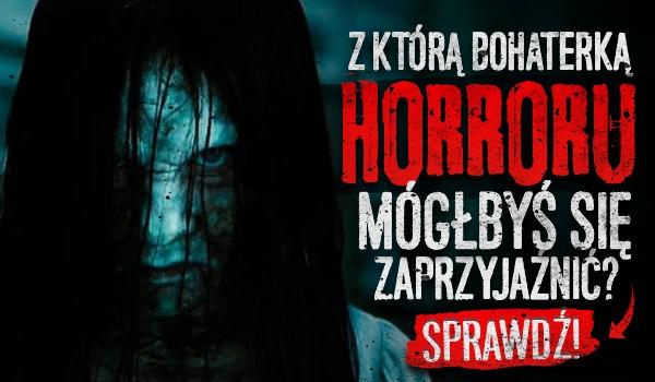 Z którą bohaterką horroru mógłbyś się zaprzyjaźnić?