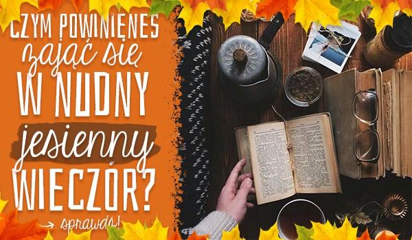 Czym powinieneś się zająć w nudny, jesienny wieczór?