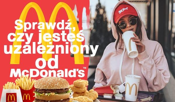 Czy jesteś uzależniony od McDonald's?