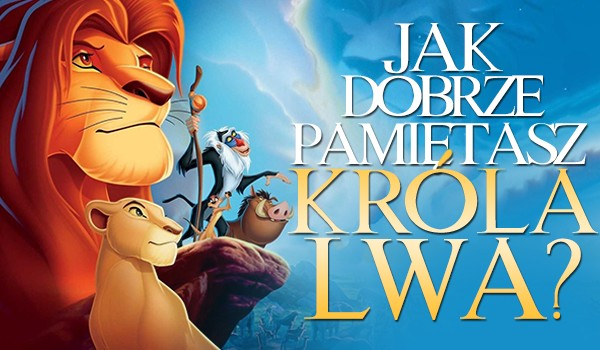 """Jak dobrze pamiętasz """"Króla Lwa""""?"""