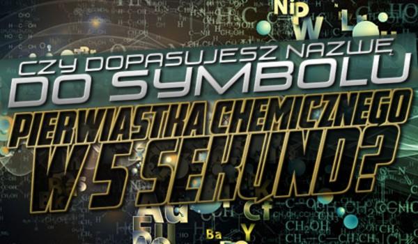 Czy dopasujesz nazwę do symbolu pierwiastka chemicznego w 5 sekund?