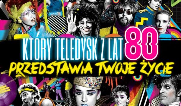 Jaki teledysk fabularny z lat 80. przedstawia Twoje życie?