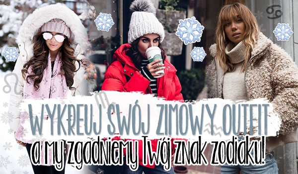 Wykreuj swój zimowy outfit, a my zgadniemy Twój znak zodiaku!