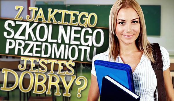 Z jakiego szkolnego przedmiotu jesteś dobry?