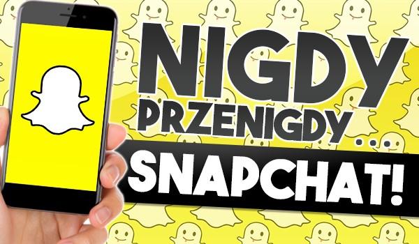 """""""Nigdy, przenigdy…"""" —  Snapchat!"""