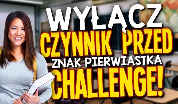 Wyłącz czynnik przed znak pierwiastka challenge!