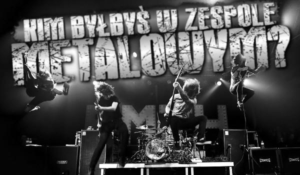 Kim byłbyś w zespole metalowym?