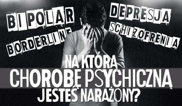 Na którą chorobę psychiczną jesteś narażony?
