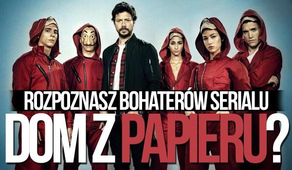 Czy odgadniesz bohaterów serialu Dom z Papieru?