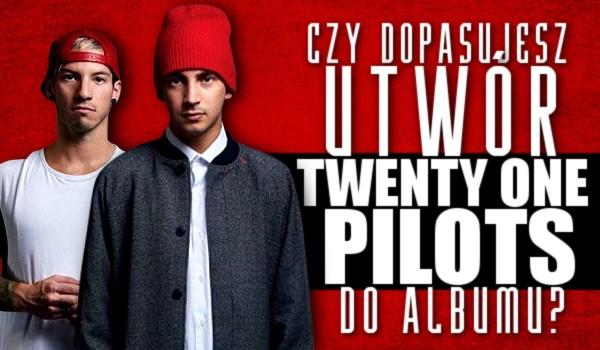 Czy dopasujesz utwór Twenty One Pilots do albumu?