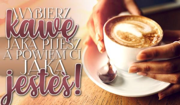 Wybierz kawę jaką pijesz, a ja Ci powiem jaka jesteś!