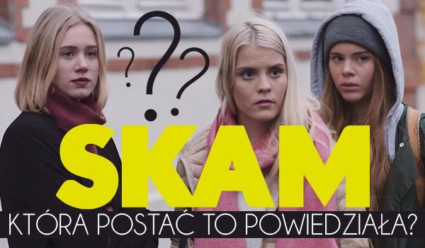 """Czy odgadniesz, która z postaci serialu ,,SKAM"""" to powiedziała?"""